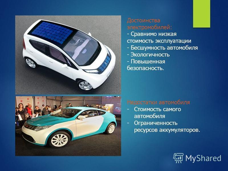 Достоинства электромобилей: - Сравнимо низкая стоимость эксплуатации - Бесшумность автомобиля - Экологичность - Повышенная безопасность. Недостатки автомобиля -Стоимость самого автомобиля -Ограниченность ресурсов аккумуляторов.