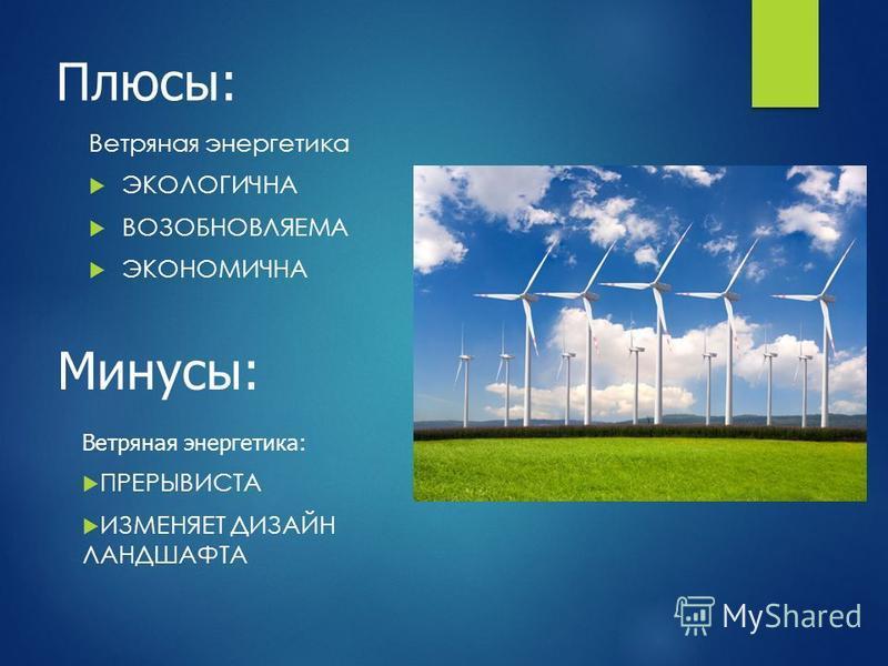Плюсы: Ветряная энергетика ЭКОЛОГИЧНА ВОЗОБНОВЛЯЕМА ЭКОНОМИЧНА Минусы: Ветряная энергетика: ПРЕРЫВИСТА ИЗМЕНЯЕТ ДИЗАЙН ЛАНДШАФТА