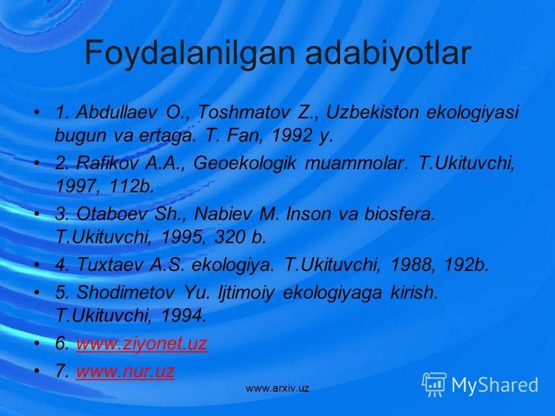 Foydalanilgan adabiyotlar 1. Abdullaev O., Toshmatov Z., Uzbekiston ekologiyasi bugun va ertaga. T. Fan, 1992 y. 2. Rafikov A.A., Geoekologik muammolar. T.Ukituvchi, 1997, 112b. 3. Otaboev Sh., Nabiev M. Inson va biosfera. T.Ukituvchi, 1995, 320 b. 4