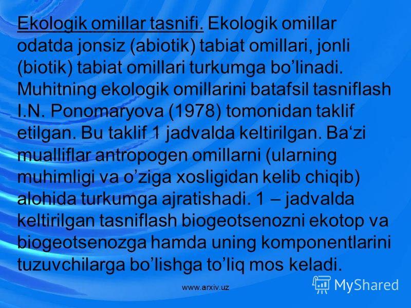 Ekologik omillar tasnifi. Ekologik omillar odatda jonsiz (abiotik) tabiat omillari, jonli (biotik) tabiat omillari turkumga bolinadi. Muhitning ekologik omillarini batafsil tasniflash I.N. Ponomaryova (1978) tomonidan taklif etilgan. Bu taklif 1 jadv