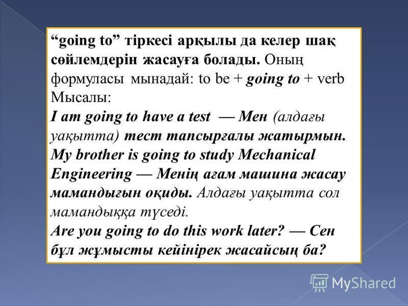 going to тіркесі арқылы да келер шақ сөйлемдерін жасауға болады. Оның формуласы мынадай: to be + going to + verb Мысалы: I am going to have a test Мен (алдағы уақытта) тест тапсырғалы жатырмын. My brother is going to study Mechanical Engineering Мені