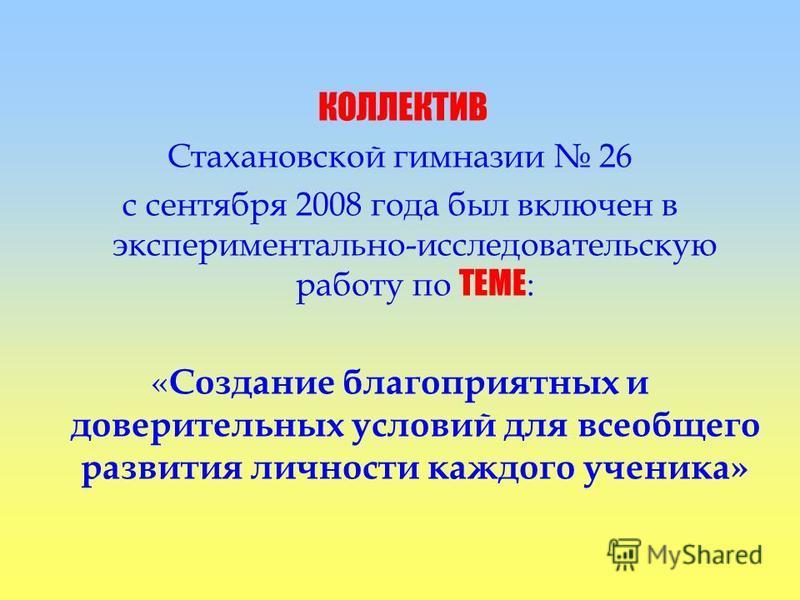 КОЛЛЕКТИВ Стахановской гимназии 26 с сентября 2008 года был включен в экспериментально-исследовательскую работу по ТЕМЕ : « Создание благоприятных и доверительных условий для всеобщего развития личности каждого ученика»