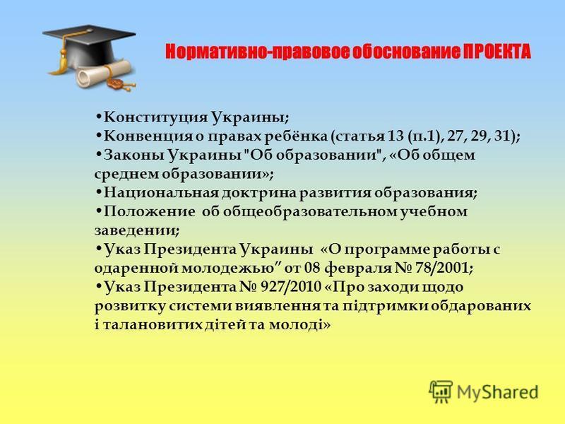 Нормативно-правовое обоснование ПРОЕКТА Конституция Украины; Конвенция о правах ребёнка (статья 13 (п.1), 27, 29, 31); Законы Украины