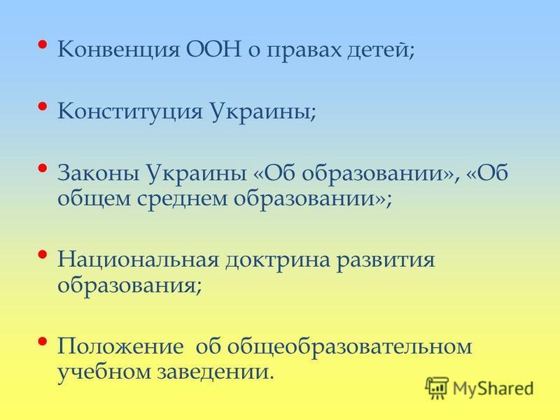 Конвенция ООН о правах детей; Конституция Украины; Законы Украины «Об образовании», «Об общем среднем образовании»; Национальная доктрина развития образования; Положение об общеобразовательном учебном заведении.