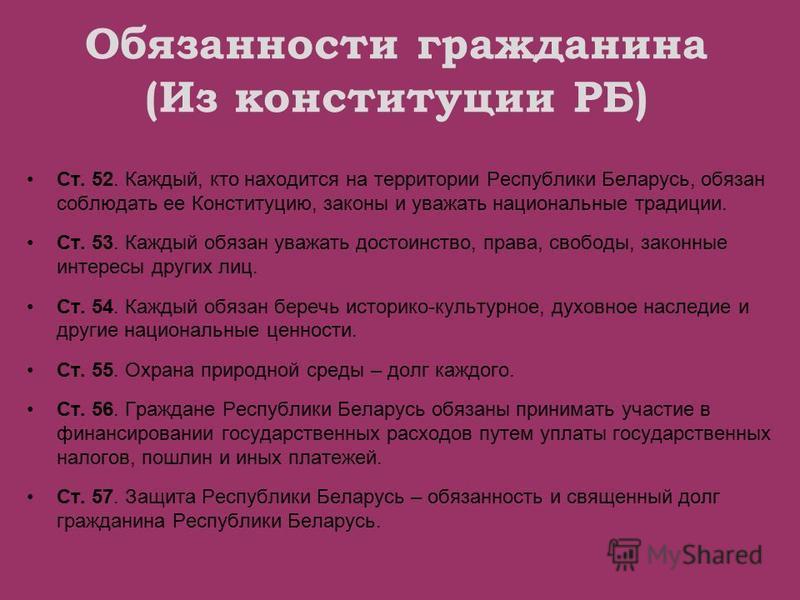 Обязанности гражданина (Из конституции РБ) Ст. 52. Каждый, кто находится на территории Республики Беларусь, обязан соблюдать ее Конституцию, законы и уважать национальные традиции. Ст. 53. Каждый обязан уважать достоинство, права, свободы, законные и