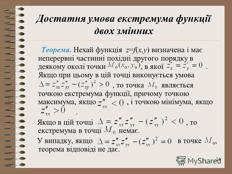 24 Достатня умова екстремума функції двох змінних Теорема. Нехай функція z=f(x,y) визначена і має неперервні частинні похідні другого порядку в деякому околі точки, в якої. Якщо при цьому в цій точці виконується умова, то точка являється точкою екстр