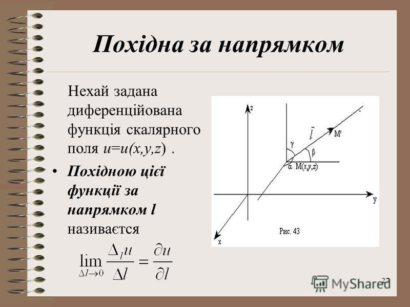 27 Похідна за напрямком Нехай задана диференційована функція скалярного поля u=u(x,y,z). Похідною цієї функції за напрямком l називаєтся