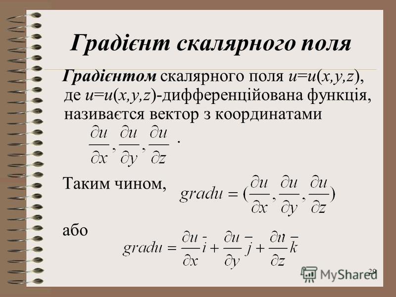 29 Градієнт скалярного поля Градієнтом скалярного поля u=u(x,y,z), де u=u(x,y,z)-дифференційована функція, називаєтся вектор з координатами. Таким чином, або.