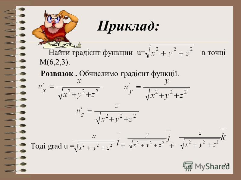 30 Приклад: Найти градієнт функции u= в точці M(6,2,3). Розвязок. Обчислимо градієнт функції. Тоді grad u = + +