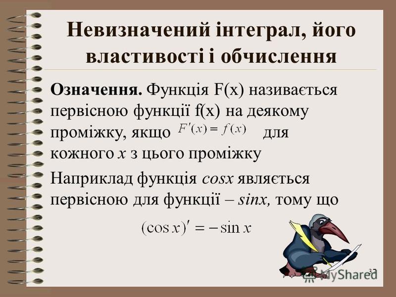 37 Невизначений інтеграл, його властивості і обчислення Означення. Функція F(x) називається первісною функції f(x) на деякому проміжку, якщо для кожного х з цього проміжку Наприклад функція cosx являється первісною для функції – sinx, тому що