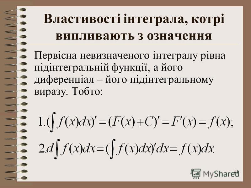 41 Властивості інтеграла, котрі випливають з означення Первісна невизначеного інтегралу рівна підінтегральній функції, а його диференціал – його підінтегральному виразу. Тобто: