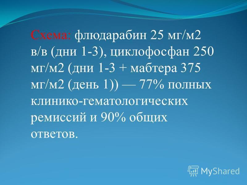 Схема: флюдарабин 25 мг/м 2 в/в (дни 1-3), циклофосфан 250 мг/м 2 (дни 1-3 + мабтера 375 мг/м 2 (день 1)) 77% полных клинико-гематологических ремиссий и 90% общих ответов.