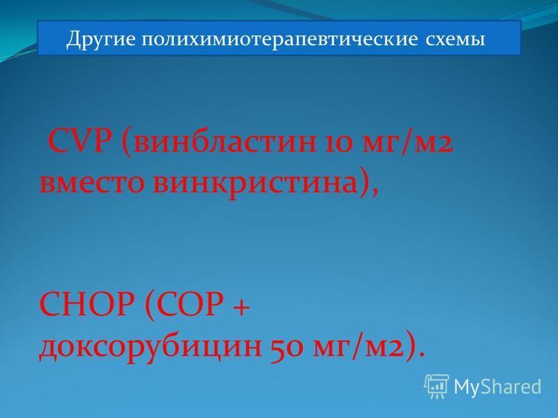 Другие полихимиотерапевтические схемы CVP (винбластин 10 мг/м 2 вместо винкристина), CHOP (COP + доксорубицин 50 мг/м 2).