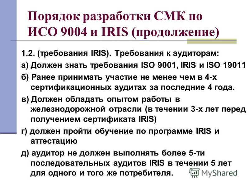 Порядок разработки СМК по ИСО 9004 и IRIS (продолжение) 1.2. (требования IRIS). Требования к аудиторам: а) Должен знать требования ISO 9001, IRIS и ISO 19011 б) Ранее принимать участие не менее чем в 4-х сертификационных аудитах за последние 4 года.
