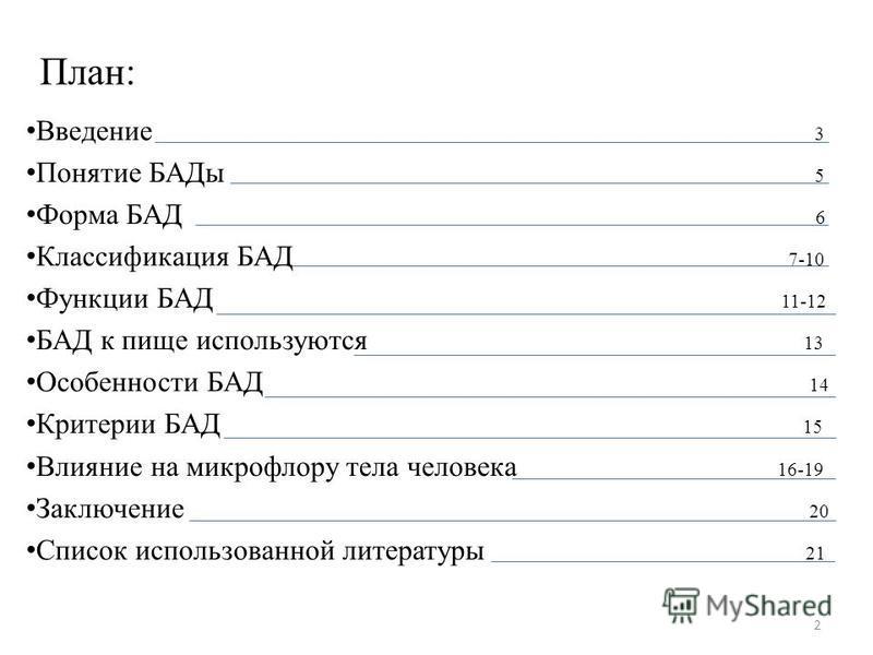 План: Введение 3 Понятие БАДы 5 Форма БАД 6 Классификация БАД 7-10 Функции БАД 11-12 БАД к пище используются 13 Особенности БАД 14 Критерии БАД 15 Влияние на микрофлору тела человека 16-19 Заключение 20 Список использованной литературы 21 2