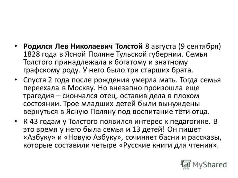 Родился Лев Николаевич Толстой 8 августа (9 сентября) 1828 года в Ясной Поляне Тульской губернии. Семья Толстого принадлежала к богатому и знатному графскому роду. У него было три старших брата. Спустя 2 года после рождения умерла мать. Тогда семья п