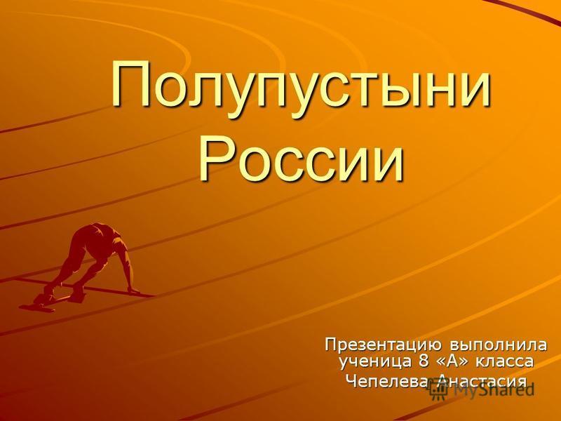 Полупустыни России Презентацию выполнила ученица 8 «А» класса Чепелева Анастасия