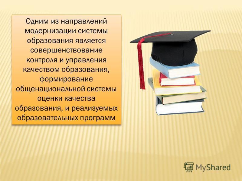Одним из направлений модернизации системы образования является совершенствование контроля и управления качеством образования, формирование общенациональной системы оценки качества образования, и реализуемых образовательных программ