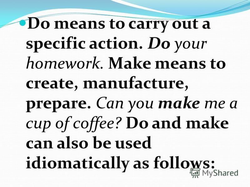 Do means to carry out a specific action. Do your homework. Make means to create, manufacture, prepare. Can you make me a cup of coffee? Do and make can also be used idiomatically as follows: