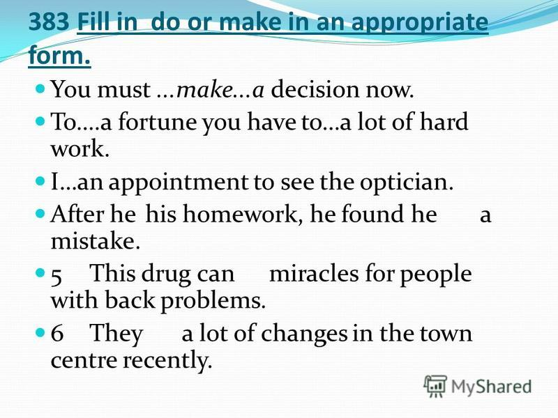 383 Fill in do or make in an appropriate form. You must...make...a decision now. To….a fortune you have to…a lot of hard work. I…an appointment to see the optician. After hehis homework, he found hea mistake. 5This drug can miracles for people with b