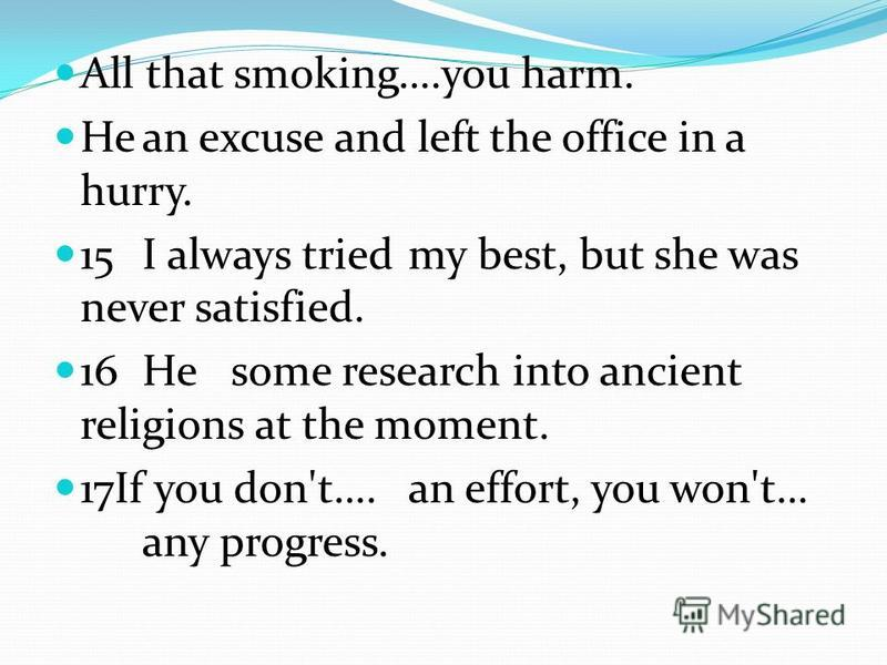 All that smoking….you harm. Hean excuse and left the office in a hurry. 15I always triedmy best, but she was never satisfied. 16He some research into ancient religions at the moment. 17If you don't….an effort, you won't… any progress.