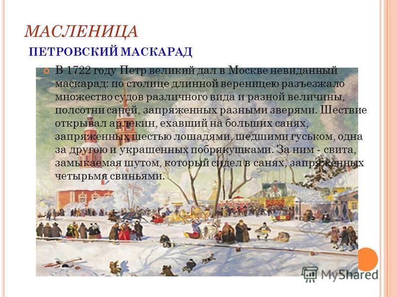 МАСЛЕНИЦА ПЕТРОВСКИЙ МАСКАРАД В 1722 году Петр великий дал в Москве невиданный маскарад: по столице длинной вереницею разъезжало множество судов различного вида и разной величины, полсотни саней, запряженных разными зверями. Шествие открывал арлекин,