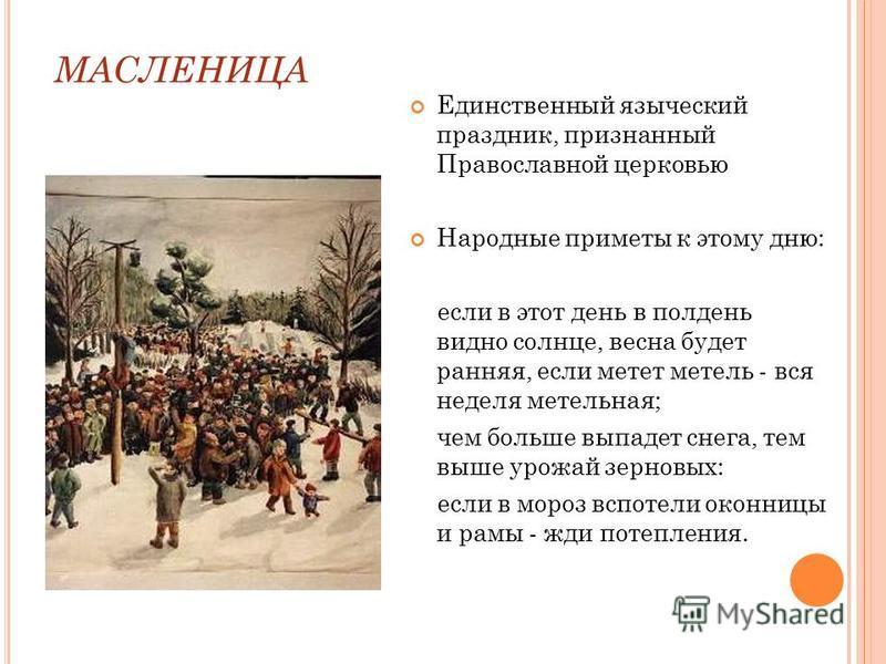 МАСЛЕНИЦА Единственный языческий праздник, признанный Православной церковью Народные приметы к этому дню: если в этот день в полдень видно солнце, весна будет ранняя, если метет метель - вся неделя метельная; чем больше выпадет снега, тем выше урожай