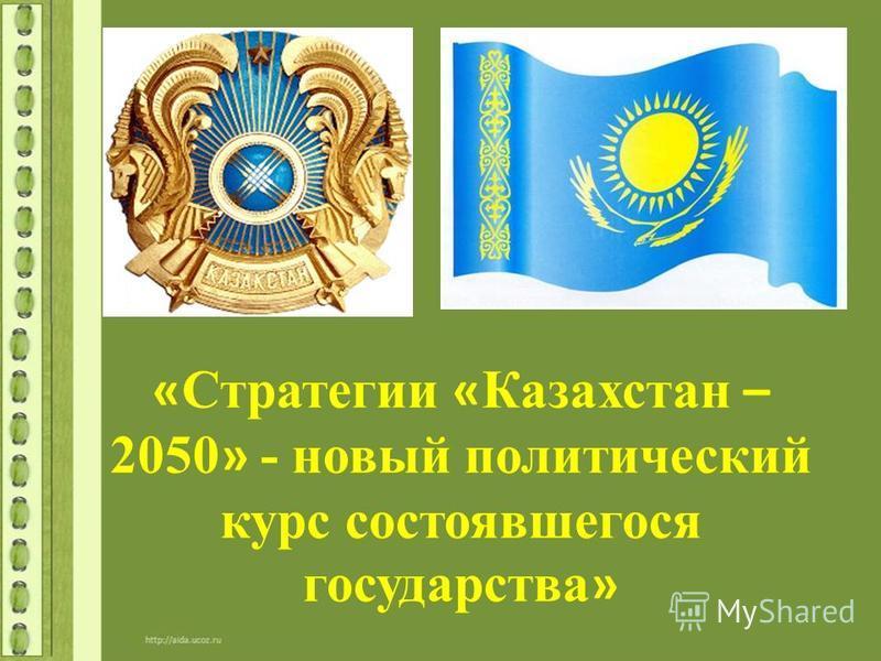 « Стратегии « Казахстан – 2050 » - новый политический курс состоявшегося государства »