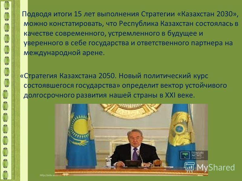 Подводя итоги 15 лет выполнения Стратегии «Казахстан 2030», можно констатировать, что Республика Казахстан состоялась в качестве современного, устремленного в будущее и уверенного в себе государства и ответственного партнера на международной арене. «