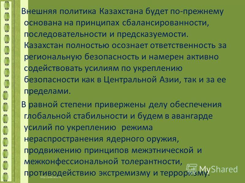Внешняя политика Казахстана будет по-прежнему основана на принципах сбалансированности, последовательности и предсказуемости. Казахстан полностью осознает ответственность за региональную безопасность и намерен активно содействовать усилиям по укрепле