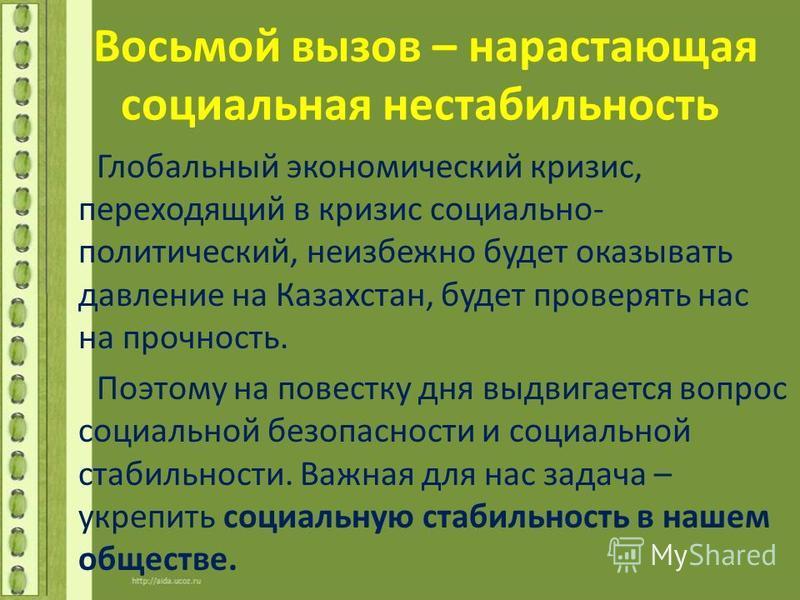 Восьмой вызов – нарастающая социальная нестабильность Глобальный экономический кризис, переходящий в кризис социально- политический, неизбежно будет оказывать давление на Казахстан, будет проверять нас на прочность. Поэтому на повестку дня выдвигаетс