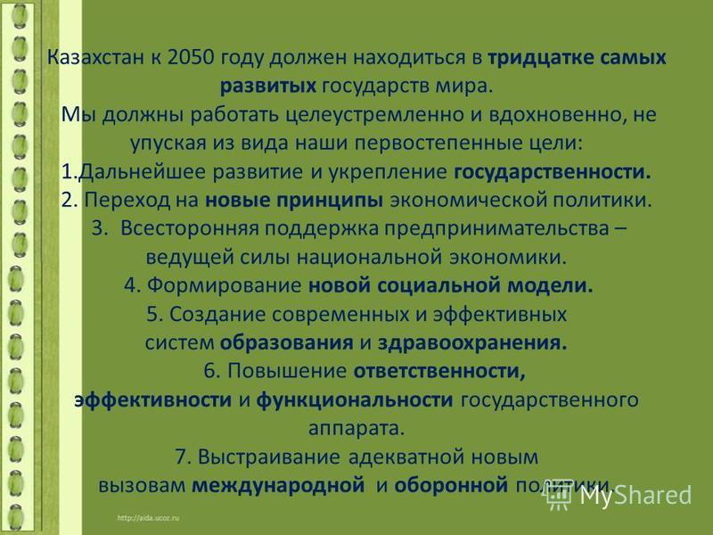 Казахстан к 2050 году должен находиться в тридцатке самых развитых государств мира. Мы должны работать целеустремленно и вдохновенно, не упуская из вида наши первостепенные цели: 1. Дальнейшее развитие и укрепление государственности. 2. Переход на но
