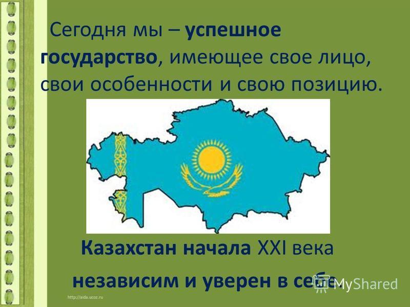 Сегодня мы – успешное государство, имеющее свое лицо, свои особенности и свою позицию. Казахстан начала XXI века независим и уверен в себе.