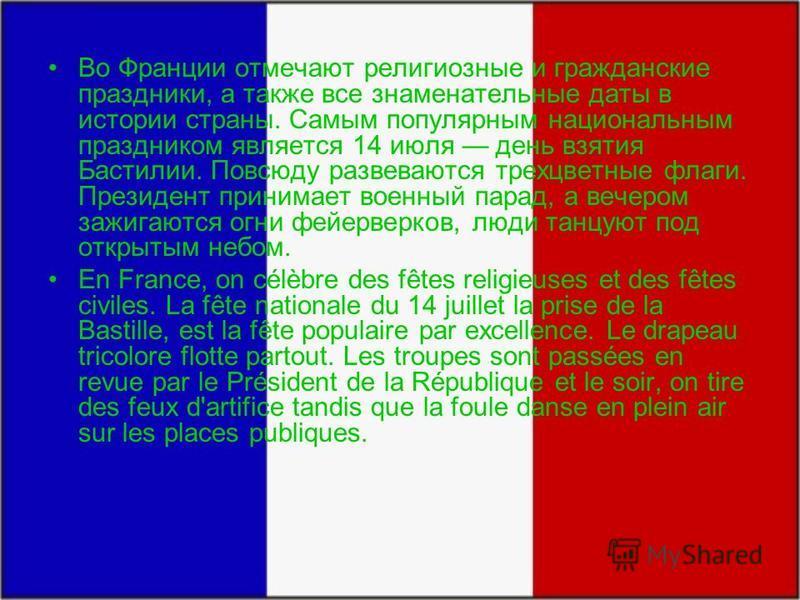 Во Франции отмечают религиозные и гражданские праздники, а также все знаменательные даты в истории страны. Самым популярным национальным праздником является 14 июля день взятия Бастилии. Повсюду развеваются трехцветные флаги. Президент принимает воен
