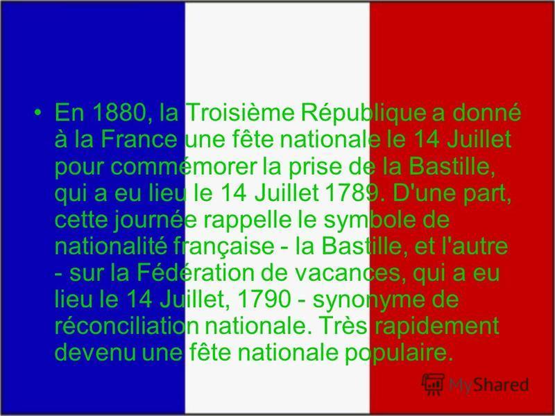 En 1880, la Troisième République a donné à la France une fête nationale le 14 Juillet pour commémorer la prise de la Bastille, qui a eu lieu le 14 Juillet 1789. D'une part, cette journée rappelle le symbole de nationalité française - la Bastille, et