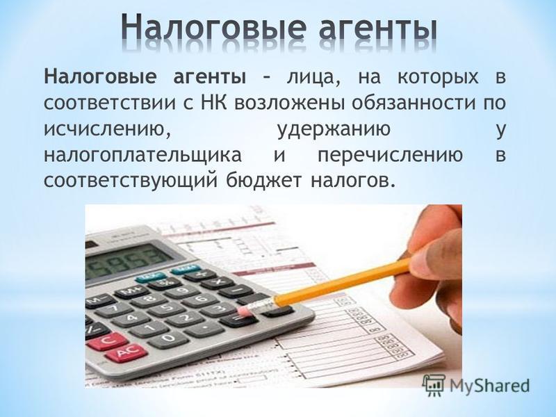 Налоговые агенты – лица, на которых в соответствии с НК возложены обязанности по исчислению, удержанию у налогоплательщика и перечислению в соответствующий бюджет налогов.