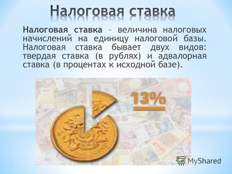 Налоговая ставка – величина налоговых начислений на единицу налоговой базы. Налоговая ставка бывает двух видов: твердая ставка (в рублях) и адвалорная ставка (в процентах к исходной базе).