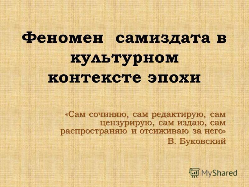 Феномен самиздата в культурном контексте эпохи «Сам сочиняю, сам редактирую, сам цензурирую, сам издаю, сам распространяю и отсиживаю за него» В. Буковский
