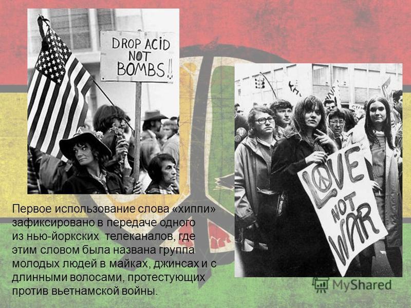 Первое использование слова «хипи» зафиксировано в передаче одного из нью-йоркских телеканалов, где этим словом была названа группа молодых людей в майках, джинсах и с длинными волосами, протестующих против вьетнамской войны.
