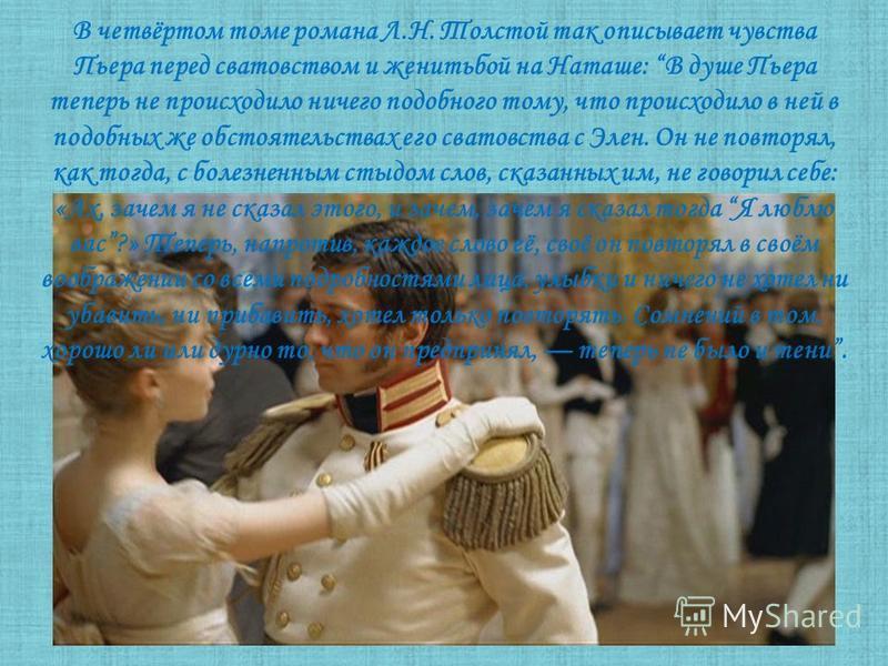 В четвёртом томе романа Л.Н. Толстой так описывает чувства Пьера перед сватовством и женитьбой на Наташе: В душе Пьера теперь не происходило ничего подобного тому, что происходило в ней в подобных же обстоятельствах его сватовства с Элен. Он не повто