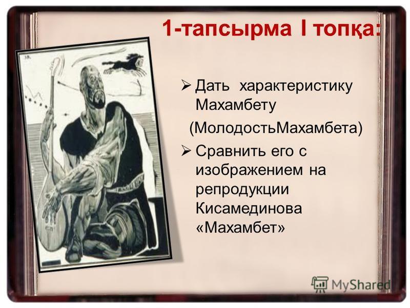 Дать характеристику Махамбету (Молодость Махамбета) Сравнить его с изображением на репродукции Кисамединова «Махамбет» 1-тапсырма І топқа: