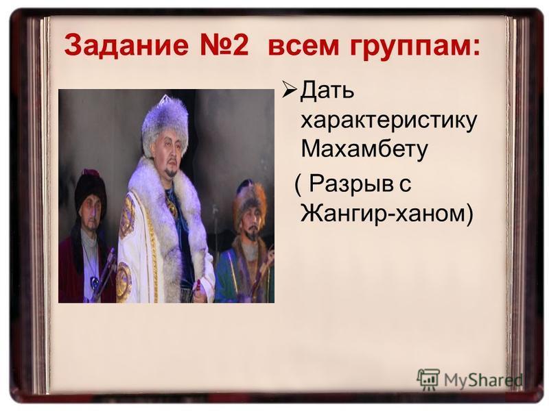 Задание 2 всем группам: Дать характеристику Махамбету ( Разрыв с Жангир-ханом)
