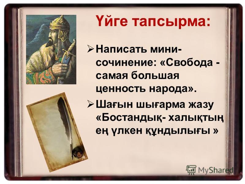 Написать мини- сочинение: «Свобода - самая большая ценность народа». Шағын шығарма жазу «Бостандық- халықтың ең үлкен құндылығы » Үйге тапсырма: