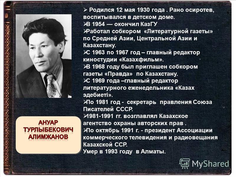 Родился 12 мая 1930 года. Рано осиротев, воспитывался в детском доме. В 1954 окончил КазГУ Работал собкором «Литературной газеты» по Средней Азии, Центральной Азии и Казахстану. С 1963 по 1967 год – главный редактор киностудии «Казахфильм». В 1968 го
