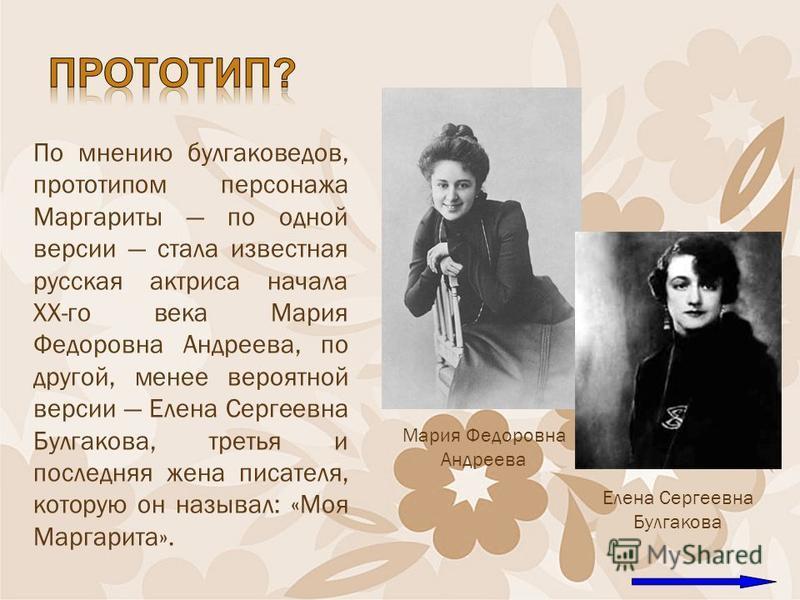 По мнению булгаковедов, прототипом персонажа Маргариты по одной версии стала известная русская актриса начала XX-го века Мария Федоровна Андреева, по другой, менее вероятной версии Елена Сергеевна Булгакова, третья и последняя жена писателя, которую