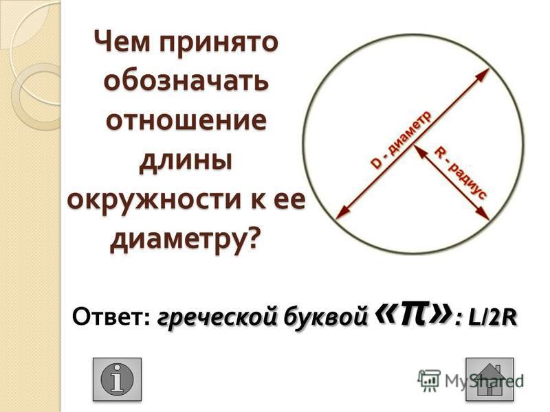 Чем принято обозначать отношение длины окружности к ее диаметру ? греческой буквой « π » : L/2R Ответ : греческой буквой « π » : L/2R