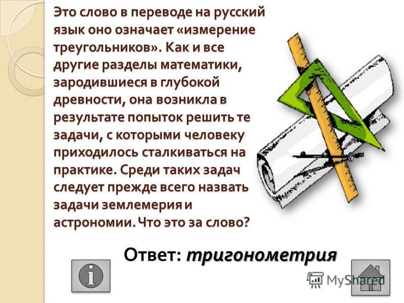 Это слово в переводе на русский язык оно означает « измерение треугольников ». Как и все другие разделы математики, зародившиеся в глубокой древности, она возникла в результате попыток решить те задачи, с которыми человеку приходилось сталкиваться на