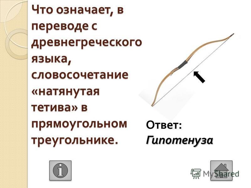 Что означает, в переводе с древнегреческого языка, словосочетание « натянутая тетива » в прямоугольном треугольнике. Гипотенуза Ответ : Гипотенуза