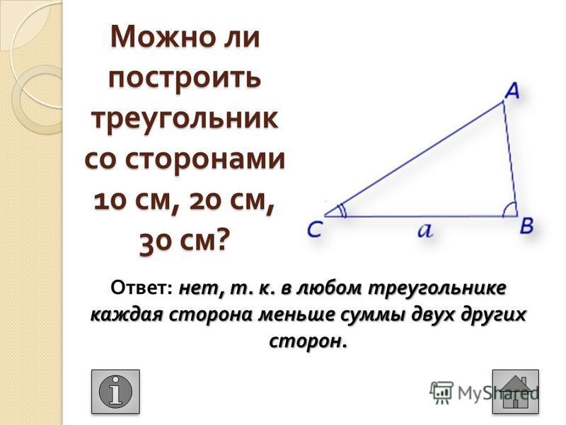 Можно ли построить треугольник со сторонами 10 см, 20 см, 30 см ? нет, т. к. в любом треугольнике каждая сторона меньше суммы двух других сторон. Ответ : нет, т. к. в любом треугольнике каждая сторона меньше суммы двух других сторон.