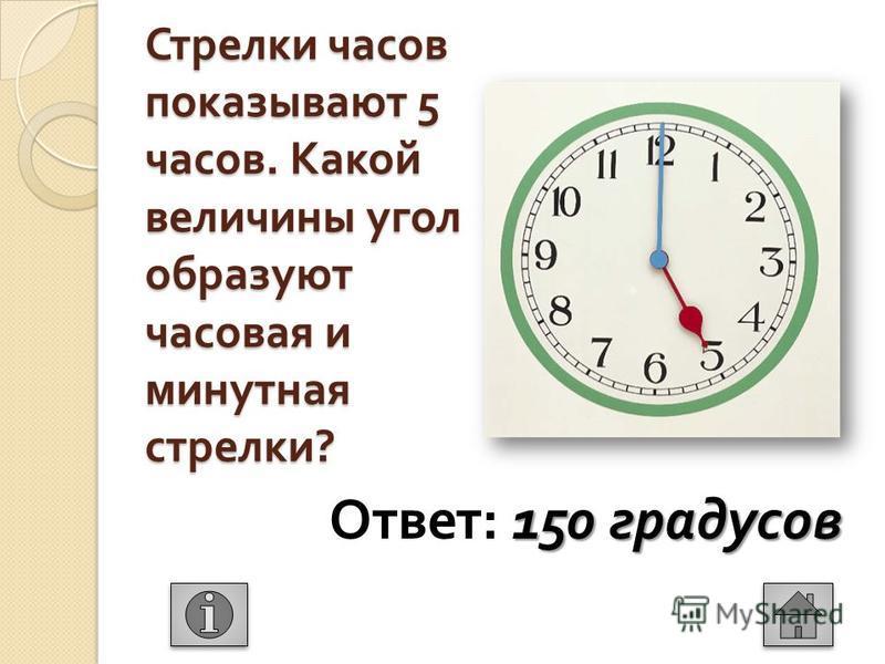 Стрелки часов показывают 5 часов. Какой величины угол образуют часовая и минутная стрелки ? 150 градусов Ответ : 150 градусов
